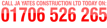 Call JA Yates Construction Ltd today on 01706 526 265